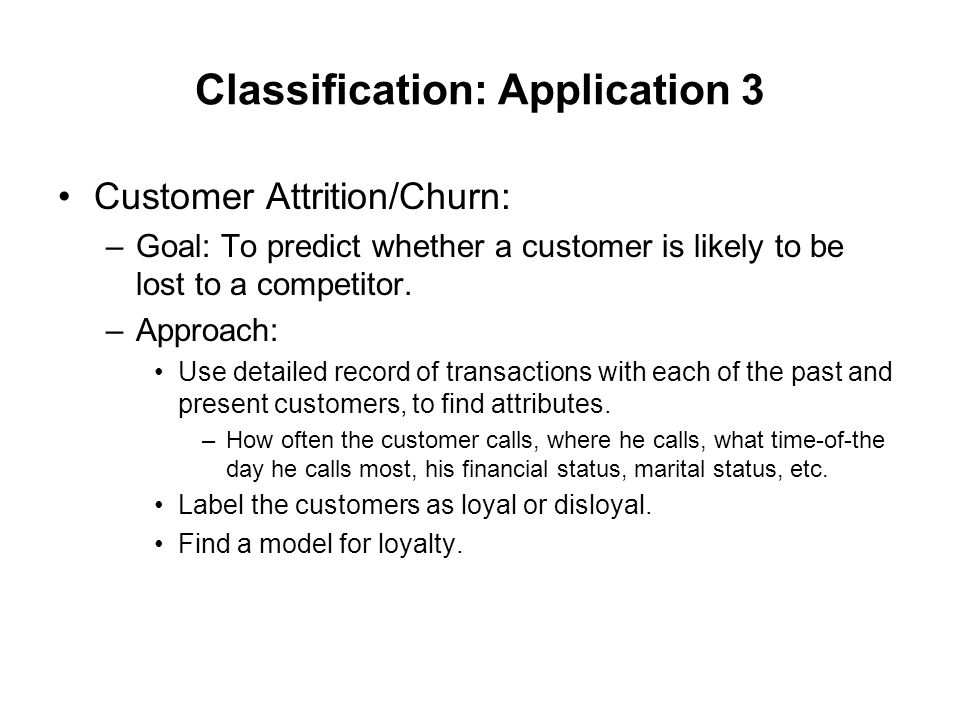Classification: Application 3 Customer Attrition/Churn: –Goal: To predict whether a customer is likely to be lost to a competitor. –Approach: Use deta