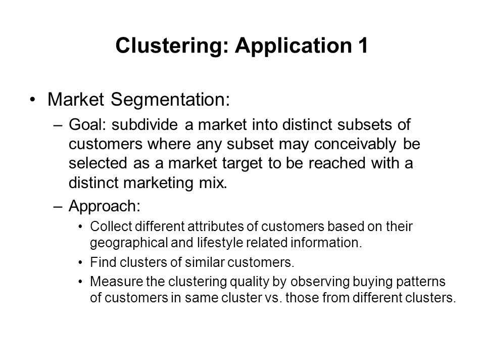 Clustering: Application 1 Market Segmentation: –Goal: subdivide a market into distinct subsets of customers where any subset may conceivably be select