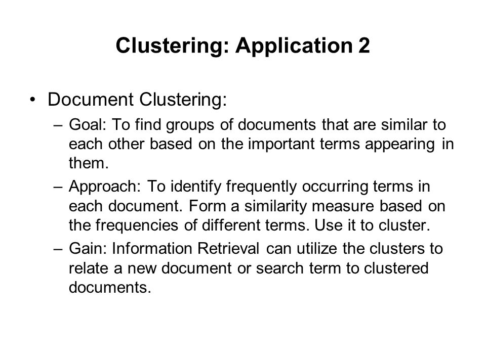 Clustering: Application 2 Document Clustering: –Goal: To find groups of documents that are similar to each other based on the important terms appearin