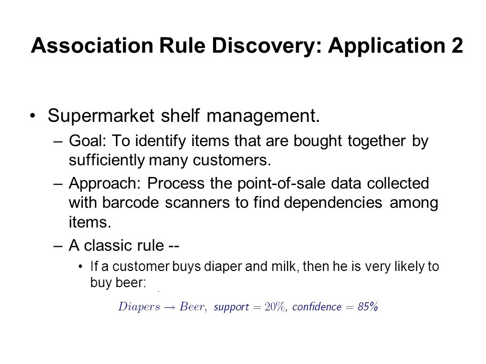 Association Rule Discovery: Application 2 Supermarket shelf management. –Goal: To identify items that are bought together by sufficiently many custome