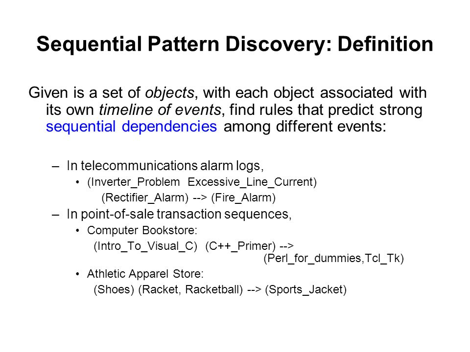 Sequential Pattern Discovery: Definition Given is a set of objects, with each object associated with its own timeline of events, find rules that predi