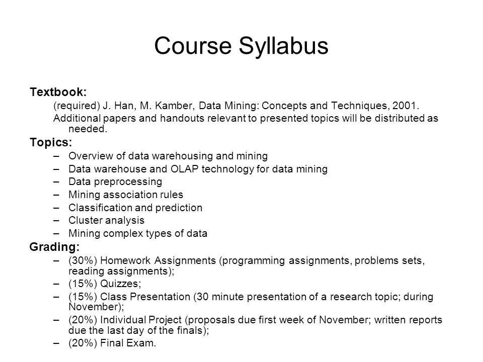 Course Syllabus Textbook: (required) J. Han, M. Kamber, Data Mining: Concepts and Techniques, 2001. Additional papers and handouts relevant to present