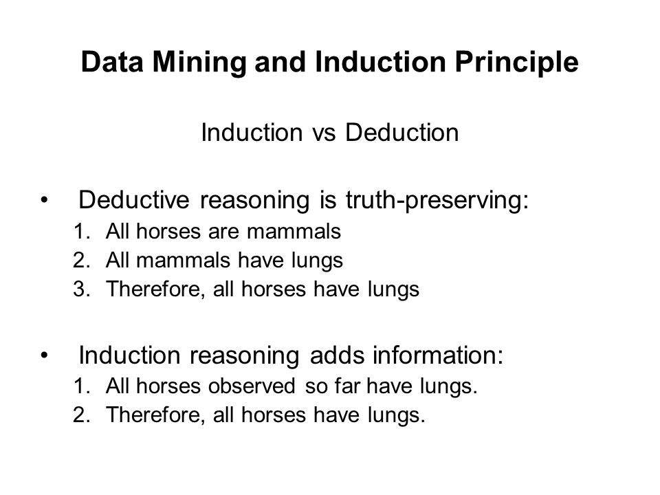Data Mining and Induction Principle Induction vs Deduction Deductive reasoning is truth-preserving: 1.All horses are mammals 2.All mammals have lungs