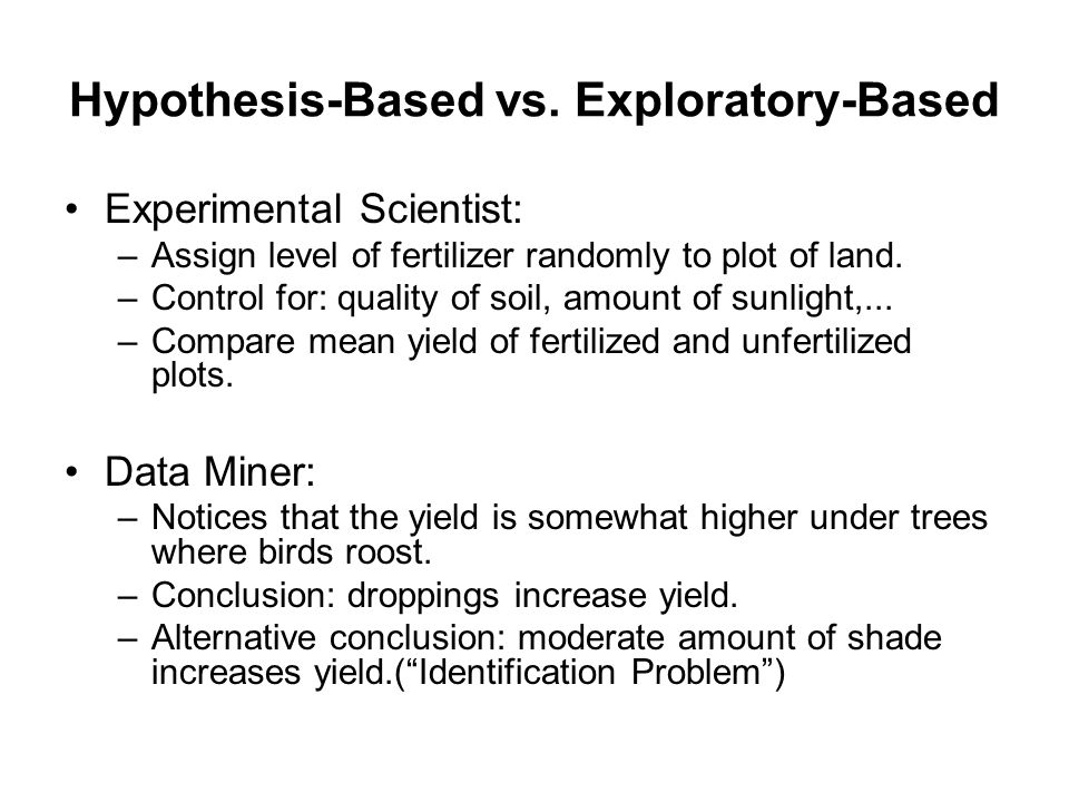 Hypothesis-Based vs. Exploratory-Based Experimental Scientist: –Assign level of fertilizer randomly to plot of land. –Control for: quality of soil, am