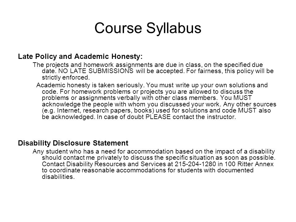 Course Syllabus Late Policy and Academic Honesty: The projects and homework assignments are due in class, on the specified due date. NO LATE SUBMISSIO