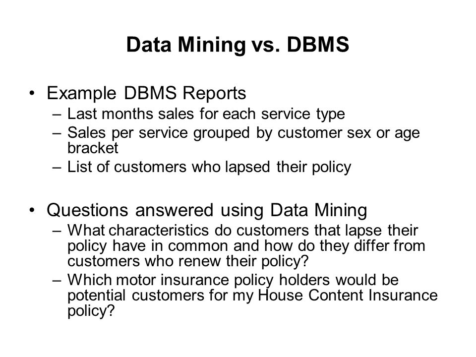 Data Mining vs. DBMS Example DBMS Reports –Last months sales for each service type –Sales per service grouped by customer sex or age bracket –List of