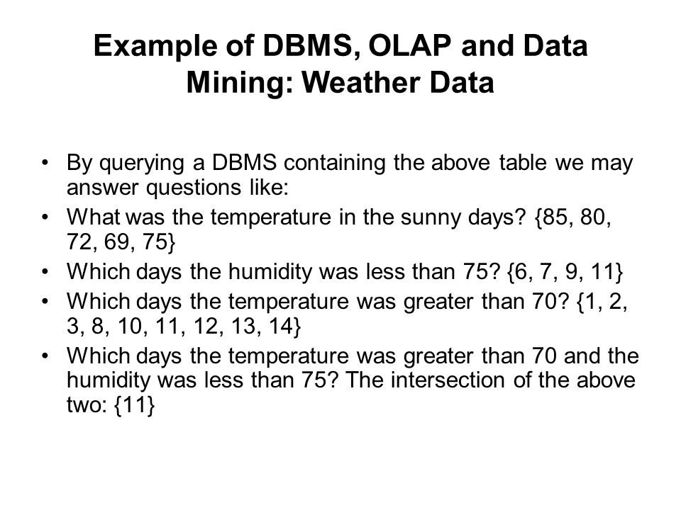 Example of DBMS, OLAP and Data Mining: Weather Data By querying a DBMS containing the above table we may answer questions like: What was the temperatu