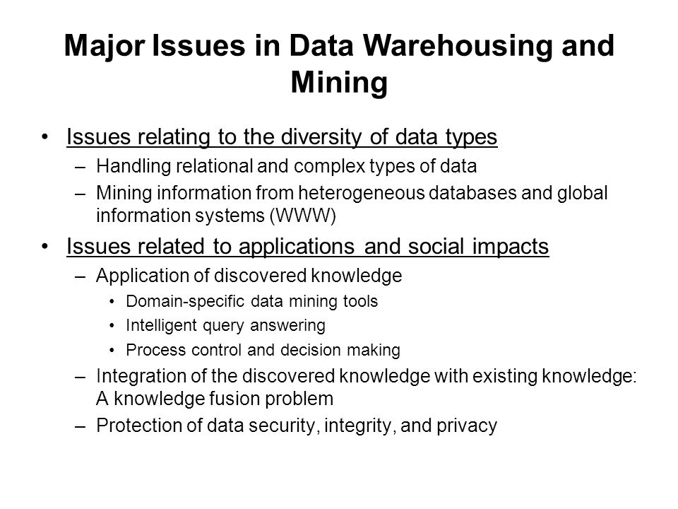 Major Issues in Data Warehousing and Mining Issues relating to the diversity of data types –Handling relational and complex types of data –Mining info