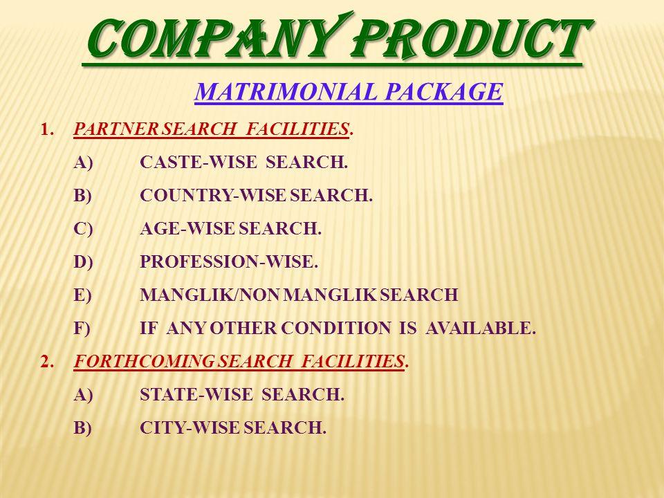 COMPANY PRODUCT MATRIMONIAL PACKAGE 1.PARTNER SEARCH FACILITIES. A)CASTE-WISE SEARCH. B)COUNTRY-WISE SEARCH. C)AGE-WISE SEARCH. D)PROFESSION-WISE. E)M