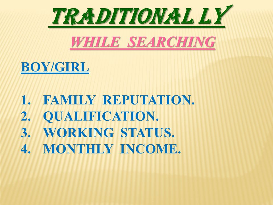 TRADITIONAL LY BOY/GIRL 1.FAMILY REPUTATION. 2.QUALIFICATION. 3.WORKING STATUS. 4.MONTHLY INCOME. WHILE SEARCHING