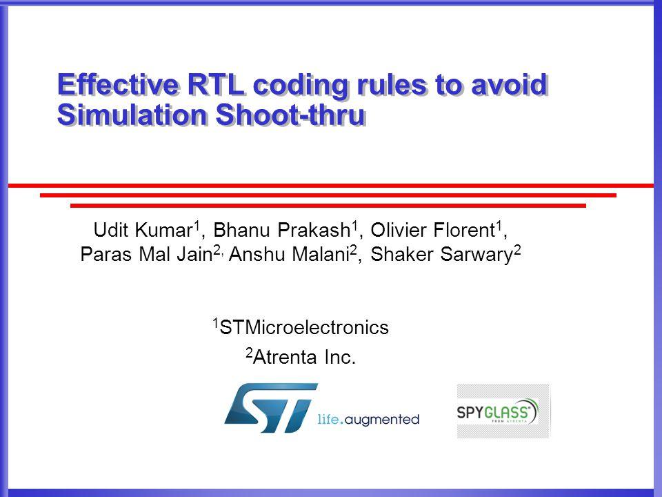 Effective RTL coding rules to avoid Simulation Shoot-thru Udit Kumar 1, Bhanu Prakash 1, Olivier Florent 1, Paras Mal Jain 2, Anshu Malani 2, Shaker Sarwary 2 1 STMicroelectronics 2 Atrenta Inc.