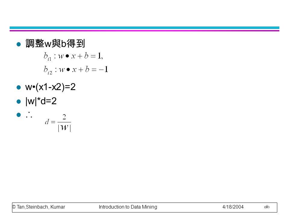 © Tan,Steinbach, Kumar Introduction to Data Mining 4/18/2004 11 l 調整 w 與 b 得到 l w(x1-x2)=2 l |w|*d=2 l ∴