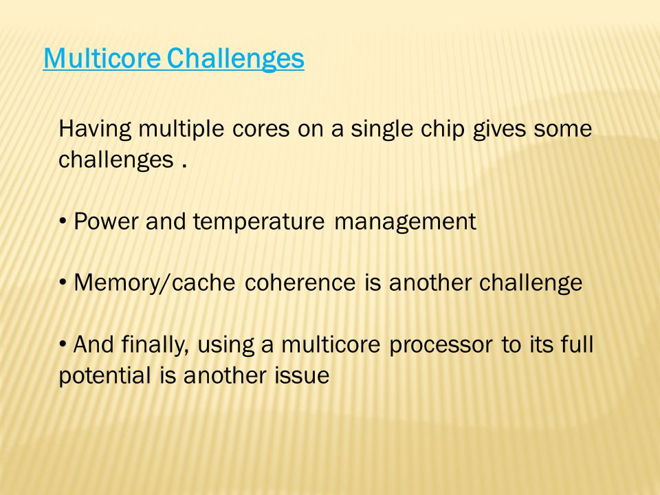 Multicore Challenges Having multiple cores on a single chip gives some challenges.