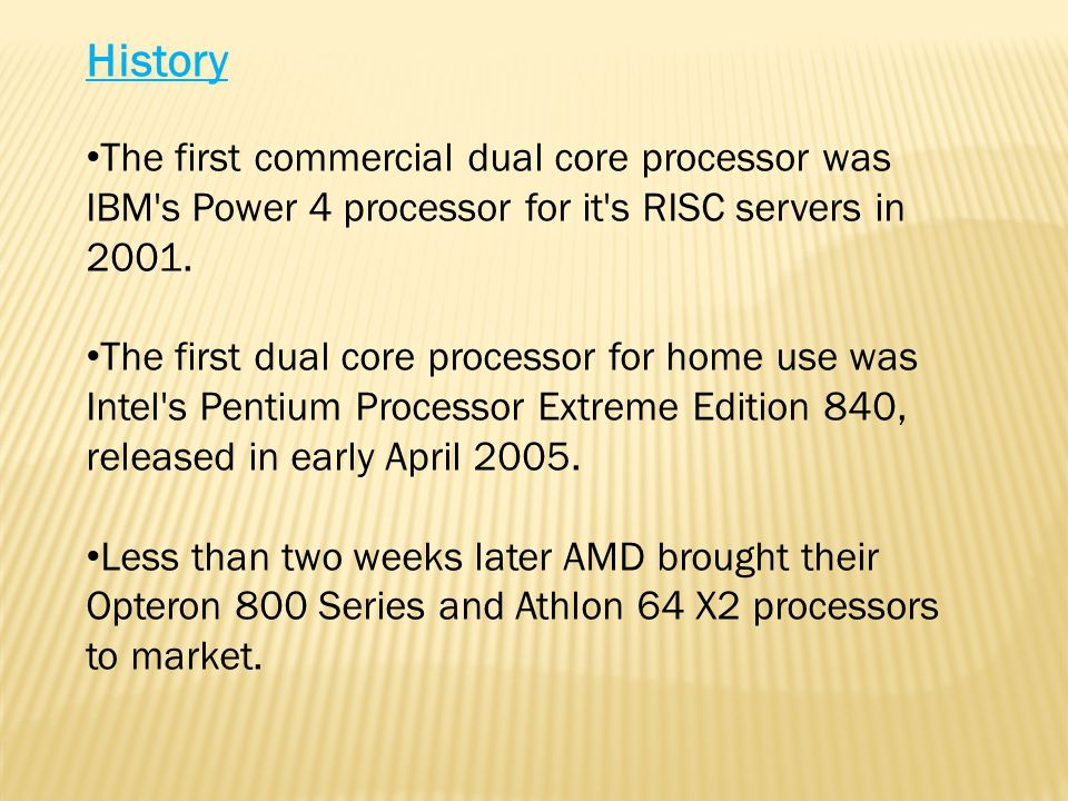 The first commercial dual core processor was IBM s Power 4 processor for it s RISC servers in 2001.