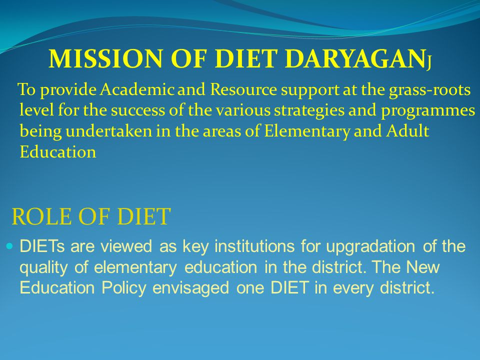 MISSION OF DIET DARYAGAN J To provide Academic and Resource support at the grass-roots level for the success of the various strategies and programmes being undertaken in the areas of Elementary and Adult Education ROLE OF DIET DIETs are viewed as key institutions for upgradation of the quality of elementary education in the district.