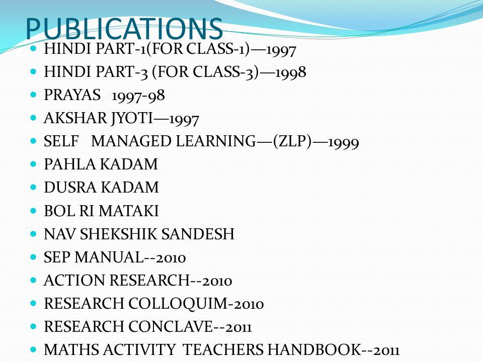 PUBLICATIONS HINDI PART-1(FOR CLASS-1)—1997 HINDI PART-3 (FOR CLASS-3)—1998 PRAYAS 1997-98 AKSHAR JYOTI—1997 SELF MANAGED LEARNING—(ZLP)—1999 PAHLA KADAM DUSRA KADAM BOL RI MATAKI NAV SHEKSHIK SANDESH SEP MANUAL--2010 ACTION RESEARCH--2010 RESEARCH COLLOQUIM-2010 RESEARCH CONCLAVE--2011 MATHS ACTIVITY TEACHERS HANDBOOK--2011