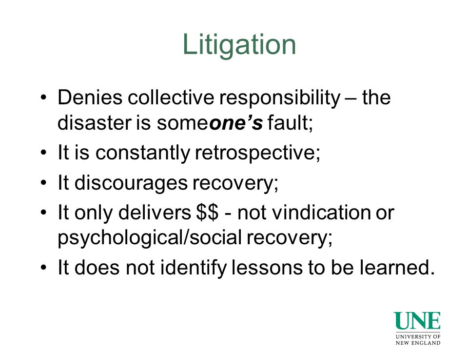 Litigation Denies collective responsibility – the disaster is someone's fault; It is constantly retrospective; It discourages recovery; It only delivers $$ - not vindication or psychological/social recovery; It does not identify lessons to be learned.