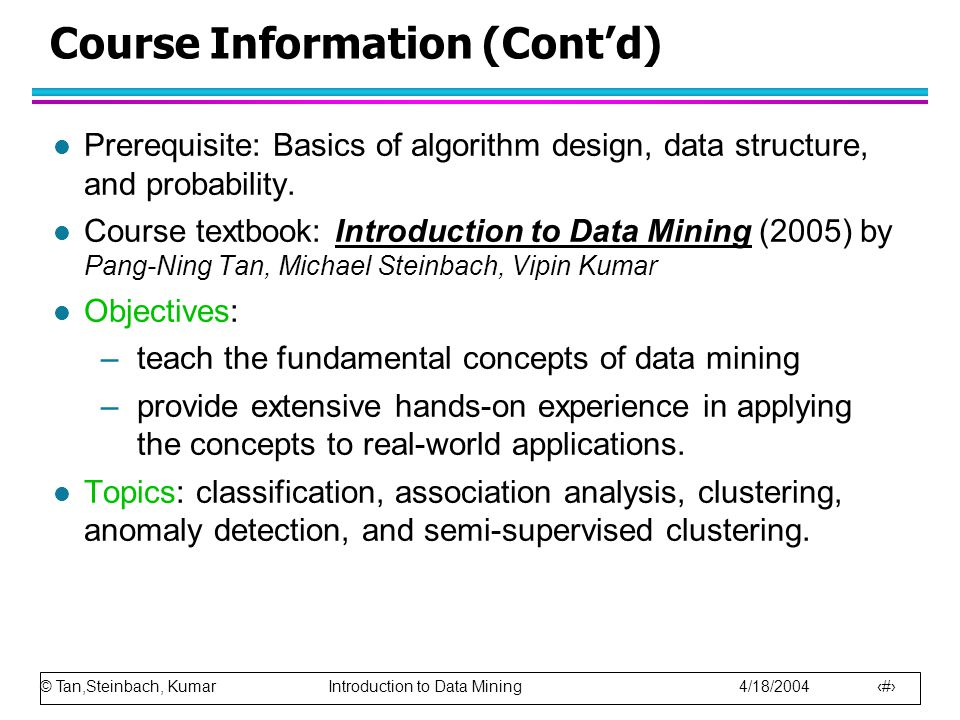 © Tan,Steinbach, Kumar Introduction to Data Mining 4/18/2004 4 Grading l Homework (6)30% l Project (2)20% l Exam (2)40% l Quiz (2)10% –[90, 100]: A, A+ –[80, 90): B, B+, A- –[70, 80): C, C+, B- –[60, 70): E, D, C- –[0, 60): F l Assignments and projects are due at the beginning of the lecture.