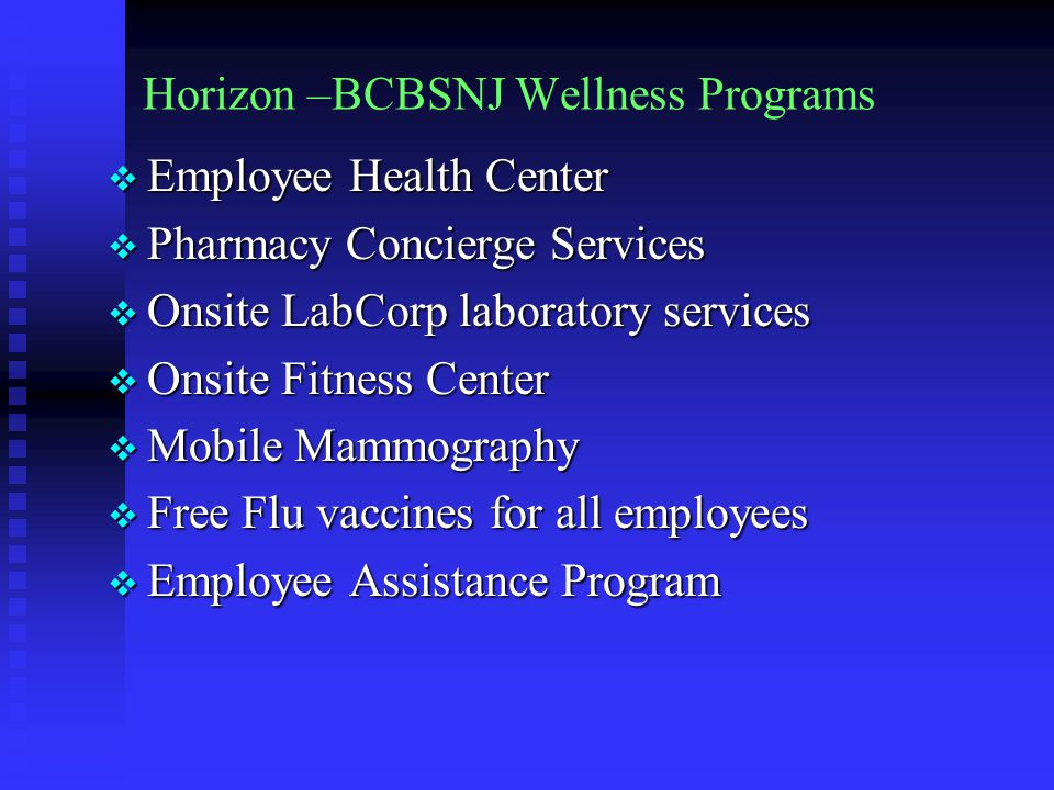 Horizon –BCBSNJ Wellness Programs  Employee Health Center  Pharmacy Concierge Services  Onsite LabCorp laboratory services  Onsite Fitness Center  Mobile Mammography  Free Flu vaccines for all employees  Employee Assistance Program