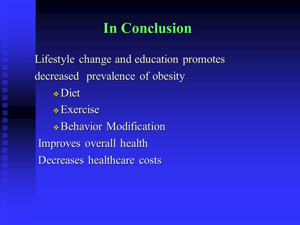 In Conclusion Lifestyle change and education promotes Lifestyle change and education promotes decreased prevalence of obesity decreased prevalence of obesity  Diet  Exercise  Behavior Modification Improves overall health Decreases healthcare costs
