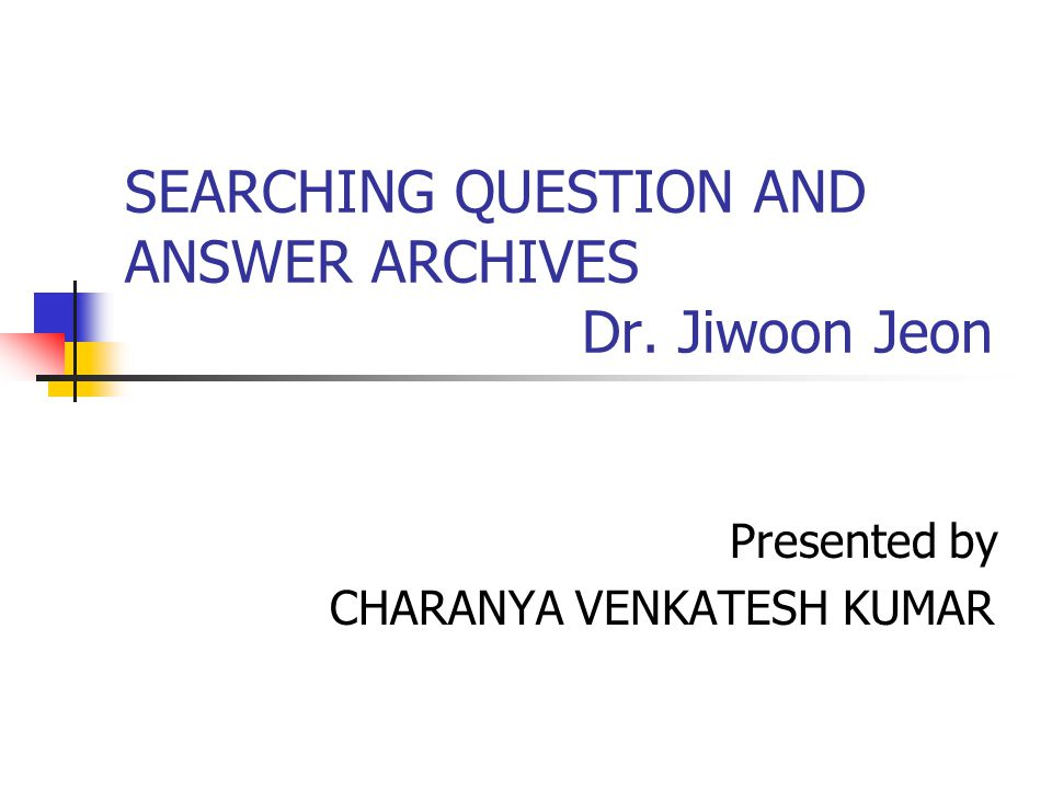 SEARCHING QUESTION AND ANSWER ARCHIVES Dr. Jiwoon Jeon Presented by CHARANYA VENKATESH KUMAR