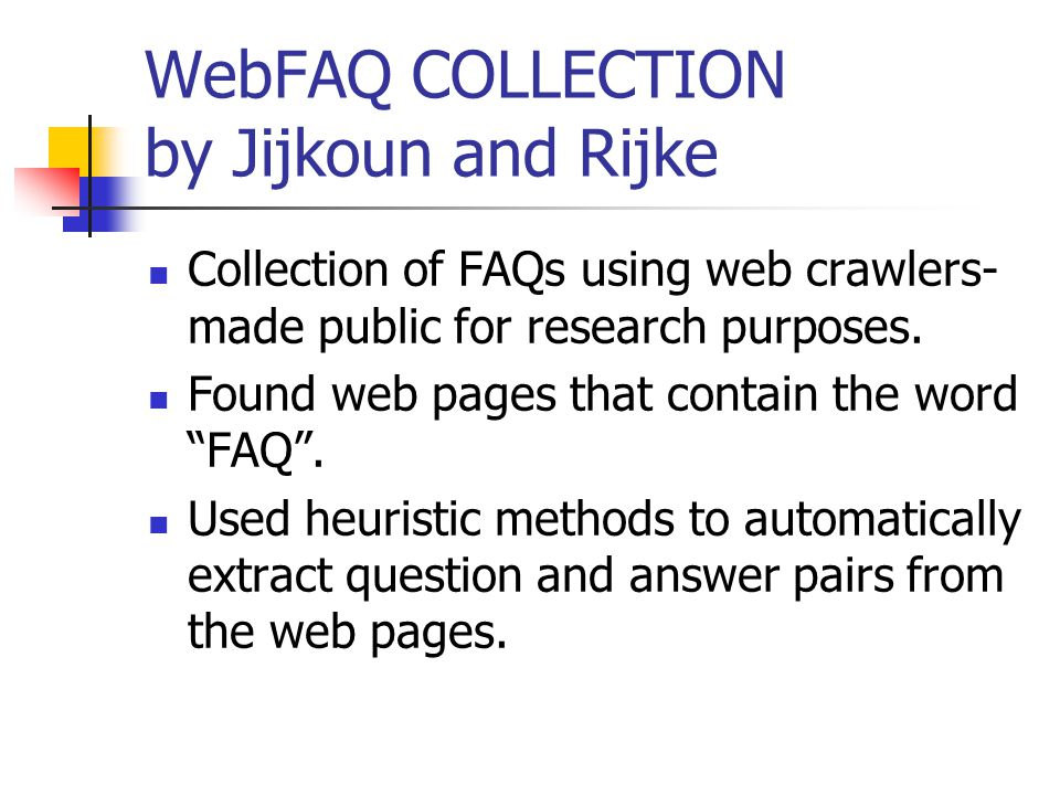 WebFAQ COLLECTION by Jijkoun and Rijke Collection of FAQs using web crawlers- made public for research purposes. Found web pages that contain the word