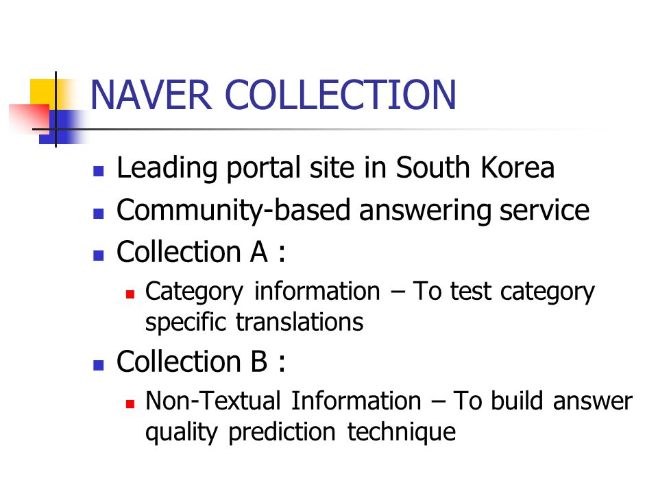 NAVER COLLECTION Leading portal site in South Korea Community-based answering service Collection A : Category information – To test category specific translations Collection B : Non-Textual Information – To build answer quality prediction technique