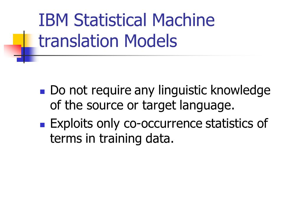 IBM Statistical Machine translation Models Do not require any linguistic knowledge of the source or target language.