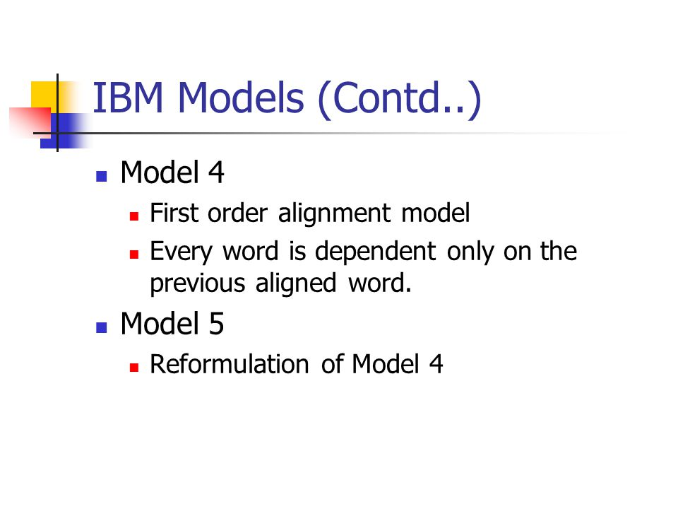 IBM Models (Contd..) Model 4 First order alignment model Every word is dependent only on the previous aligned word. Model 5 Reformulation of Model 4