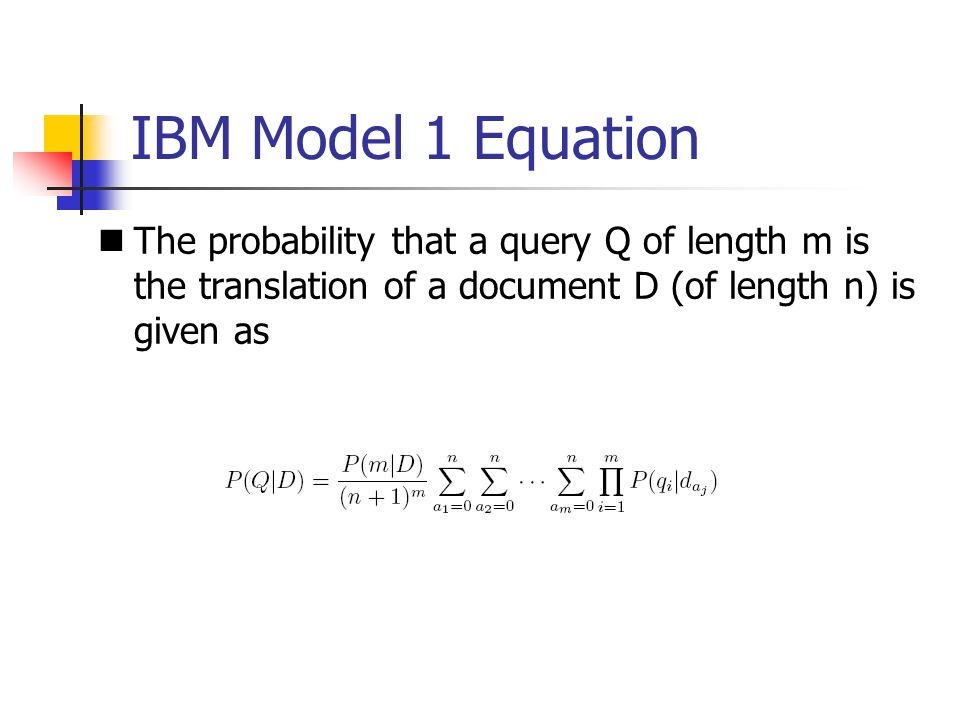 IBM Model 1 Equation The probability that a query Q of length m is the translation of a document D (of length n) is given as