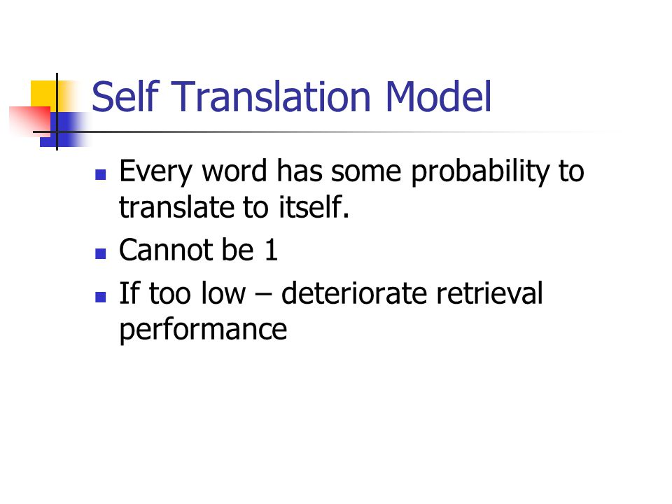 Self Translation Model Every word has some probability to translate to itself. Cannot be 1 If too low – deteriorate retrieval performance