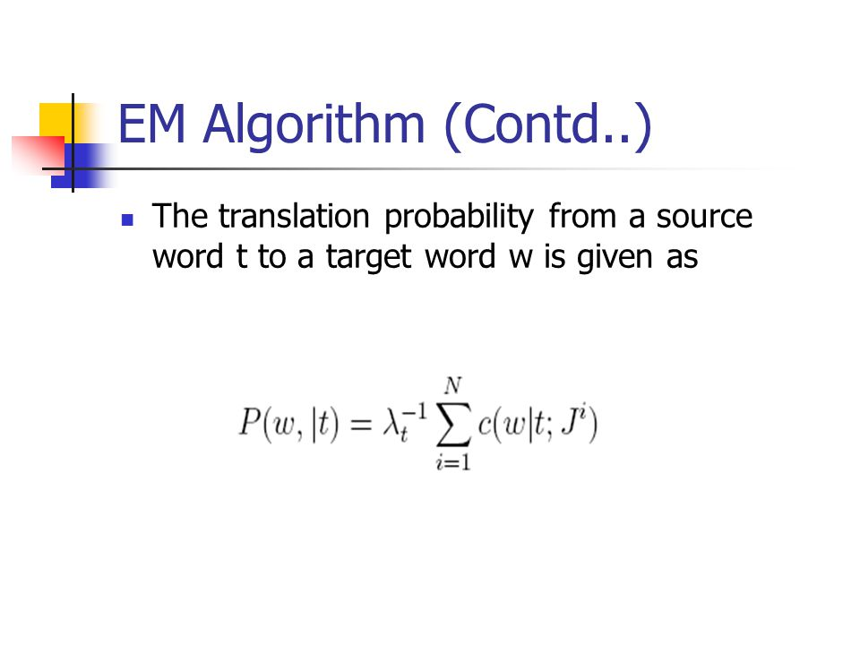 EM Algorithm (Contd..) The translation probability from a source word t to a target word w is given as