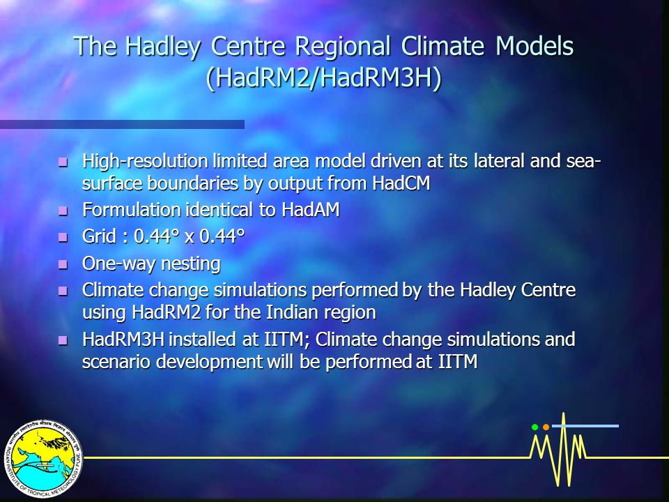 The Hadley Centre Regional Climate Models (HadRM2/HadRM3H) High-resolution limited area model driven at its lateral and sea- surface boundaries by output from HadCM High-resolution limited area model driven at its lateral and sea- surface boundaries by output from HadCM Formulation identical to HadAM Formulation identical to HadAM Grid : 0.44° x 0.44° Grid : 0.44° x 0.44° One-way nesting One-way nesting Climate change simulations performed by the Hadley Centre using HadRM2 for the Indian region Climate change simulations performed by the Hadley Centre using HadRM2 for the Indian region HadRM3H installed at IITM; Climate change simulations and scenario development will be performed at IITM HadRM3H installed at IITM; Climate change simulations and scenario development will be performed at IITM