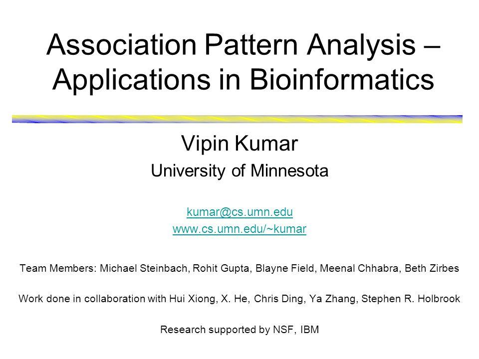 Association Pattern Analysis – Applications in Bioinformatics Vipin Kumar University of Minnesota kumar@cs.umn.edu www.cs.umn.edu/~kumar Team Members: Michael Steinbach, Rohit Gupta, Blayne Field, Meenal Chhabra, Beth Zirbes Work done in collaboration with Hui Xiong, X.