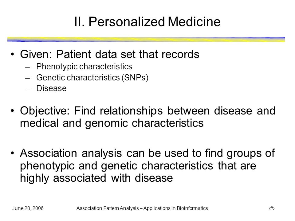 June 28, 2006 Association Pattern Analysis – Applications in Bioinformatics 5 II. Personalized Medicine Given: Patient data set that records –Phenotyp