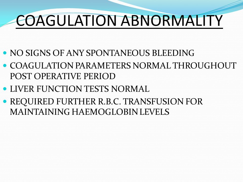 COAGULATION ABNORMALITY NO SIGNS OF ANY SPONTANEOUS BLEEDING COAGULATION PARAMETERS NORMAL THROUGHOUT POST OPERATIVE PERIOD LIVER FUNCTION TESTS NORMAL REQUIRED FURTHER R.B.C.