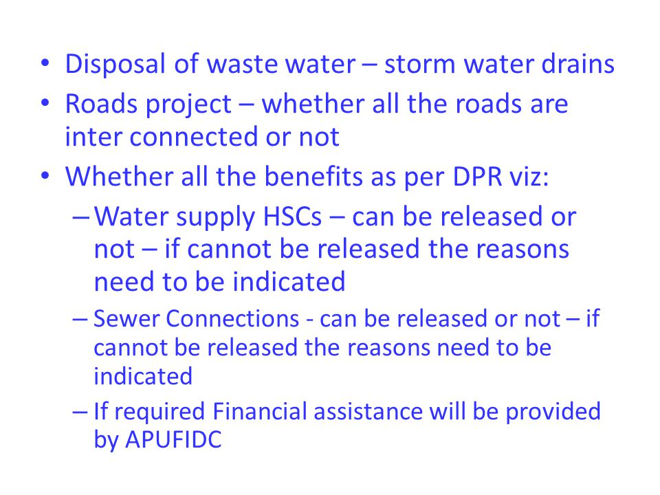 Disposal of waste water – storm water drains Roads project – whether all the roads are inter connected or not Whether all the benefits as per DPR viz: – Water supply HSCs – can be released or not – if cannot be released the reasons need to be indicated – Sewer Connections - can be released or not – if cannot be released the reasons need to be indicated – If required Financial assistance will be provided by APUFIDC
