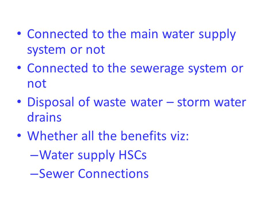 Connected to the main water supply system or not Connected to the sewerage system or not Disposal of waste water – storm water drains Whether all the benefits viz: – Water supply HSCs – Sewer Connections