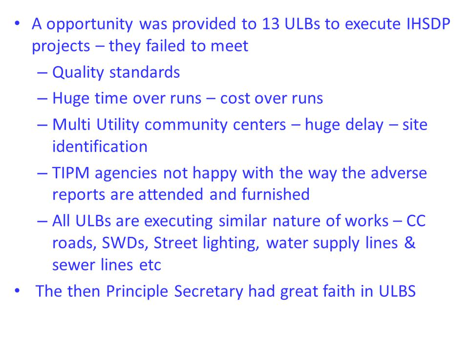 A opportunity was provided to 13 ULBs to execute IHSDP projects – they failed to meet – Quality standards – Huge time over runs – cost over runs – Multi Utility community centers – huge delay – site identification – TIPM agencies not happy with the way the adverse reports are attended and furnished – All ULBs are executing similar nature of works – CC roads, SWDs, Street lighting, water supply lines & sewer lines etc The then Principle Secretary had great faith in ULBS