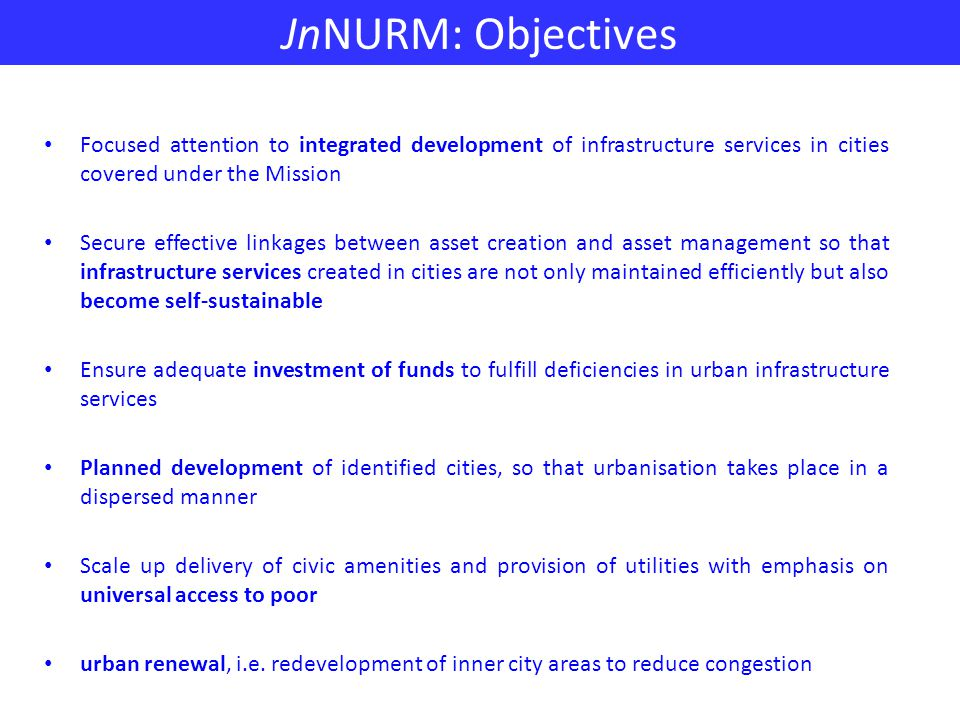 JnNURM: Objectives Focused attention to integrated development of infrastructure services in cities covered under the Mission Secure effective linkages between asset creation and asset management so that infrastructure services created in cities are not only maintained efficiently but also become self-sustainable Ensure adequate investment of funds to fulfill deficiencies in urban infrastructure services Planned development of identified cities, so that urbanisation takes place in a dispersed manner Scale up delivery of civic amenities and provision of utilities with emphasis on universal access to poor urban renewal, i.e.
