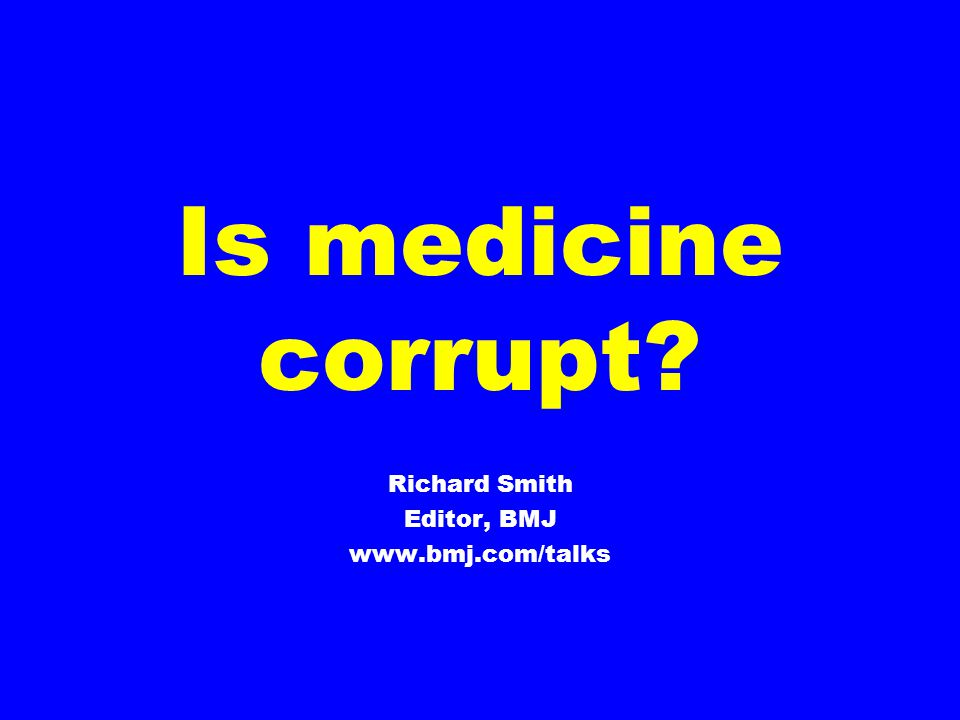 Is medicine corrupt Richard Smith Editor, BMJ www.bmj.com/talks