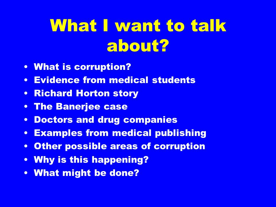 What I want to talk about? What is corruption? Evidence from medical students Richard Horton story The Banerjee case Doctors and drug companies Exampl