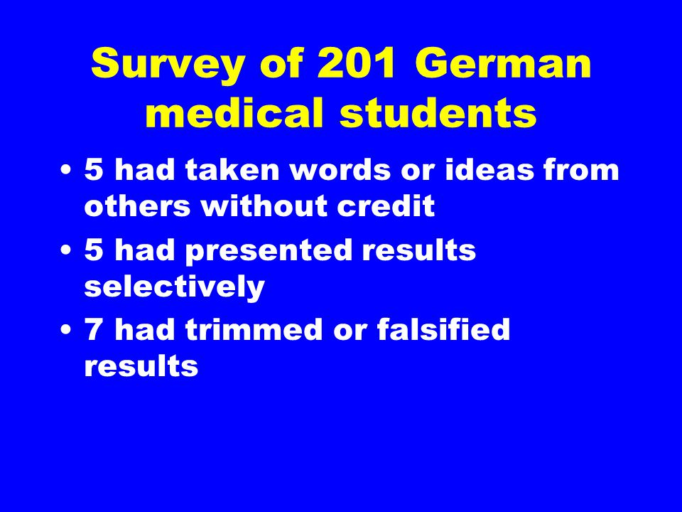 Survey of 201 German medical students 5 had taken words or ideas from others without credit 5 had presented results selectively 7 had trimmed or falsi