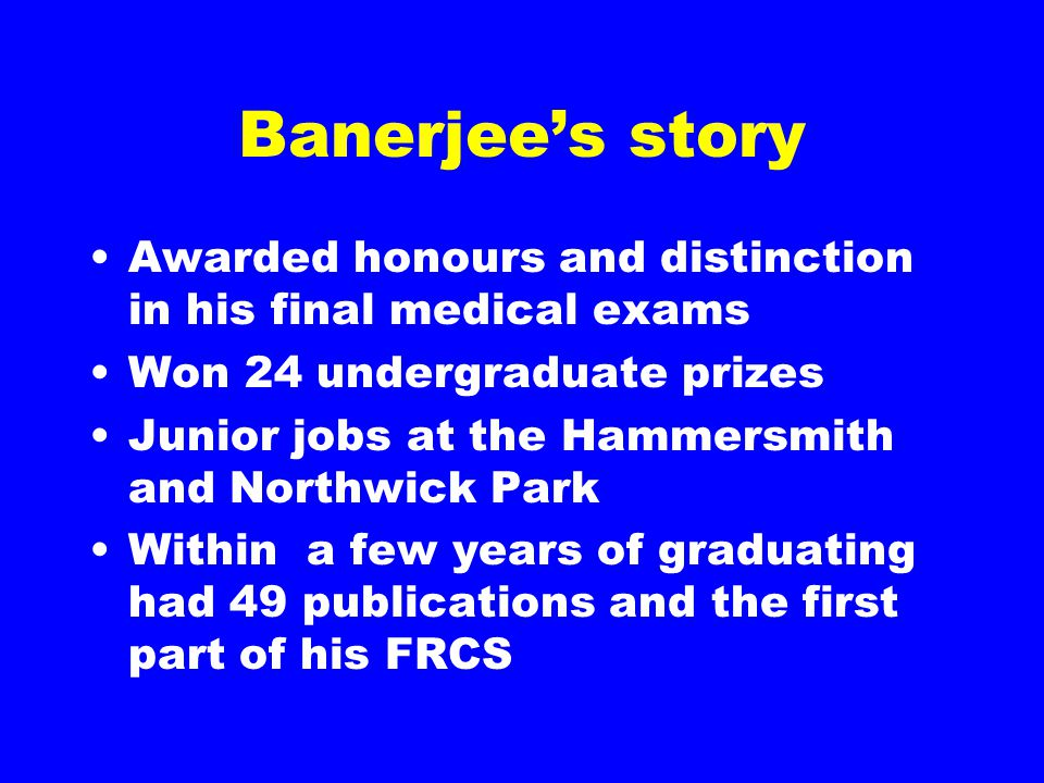 Banerjee's story Awarded honours and distinction in his final medical exams Won 24 undergraduate prizes Junior jobs at the Hammersmith and Northwick Park Within a few years of graduating had 49 publications and the first part of his FRCS