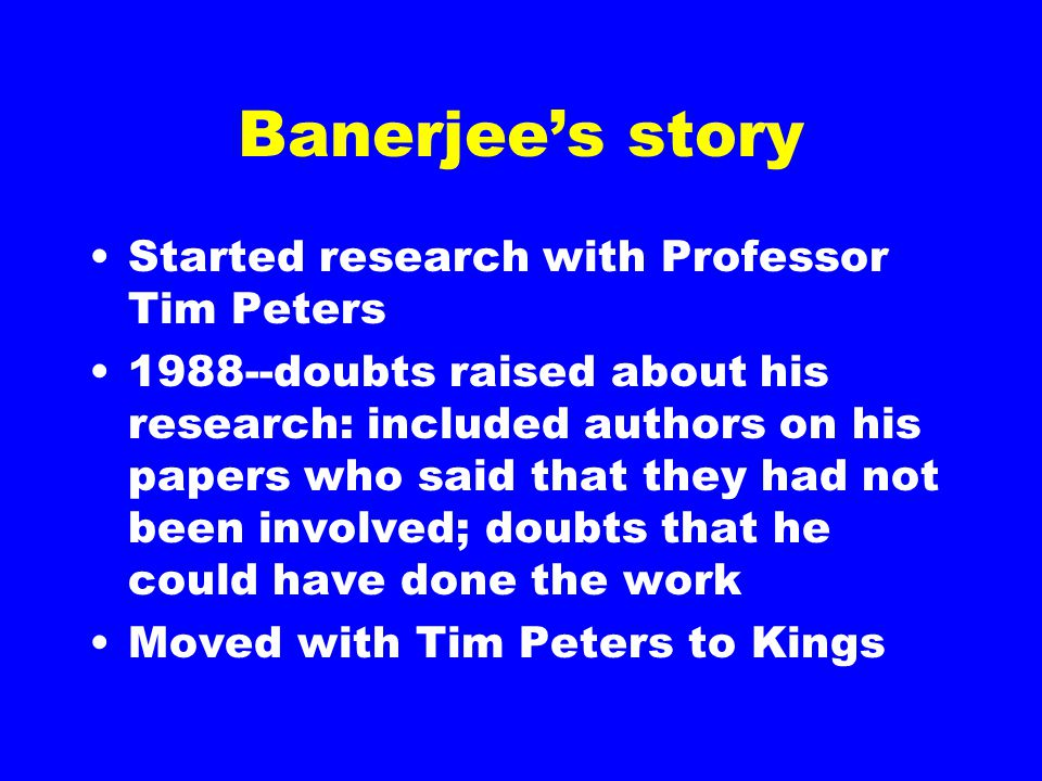 Banerjee's story Started research with Professor Tim Peters 1988--doubts raised about his research: included authors on his papers who said that they had not been involved; doubts that he could have done the work Moved with Tim Peters to Kings