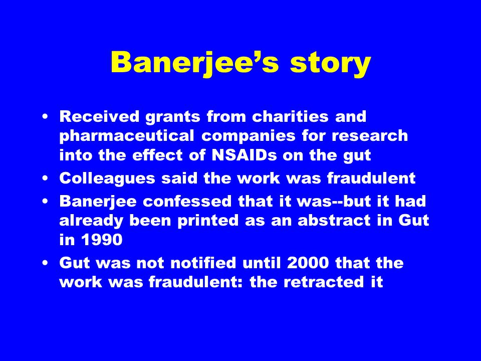 Banerjee's story Received grants from charities and pharmaceutical companies for research into the effect of NSAIDs on the gut Colleagues said the work was fraudulent Banerjee confessed that it was--but it had already been printed as an abstract in Gut in 1990 Gut was not notified until 2000 that the work was fraudulent: the retracted it