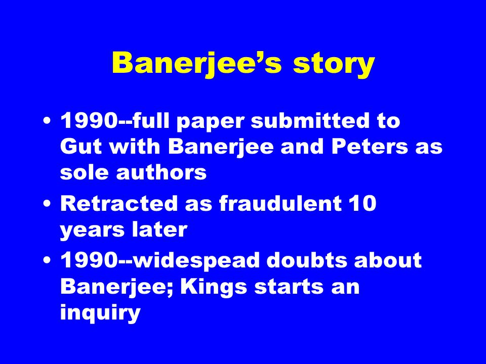 Banerjee's story 1990--full paper submitted to Gut with Banerjee and Peters as sole authors Retracted as fraudulent 10 years later 1990--widespead dou