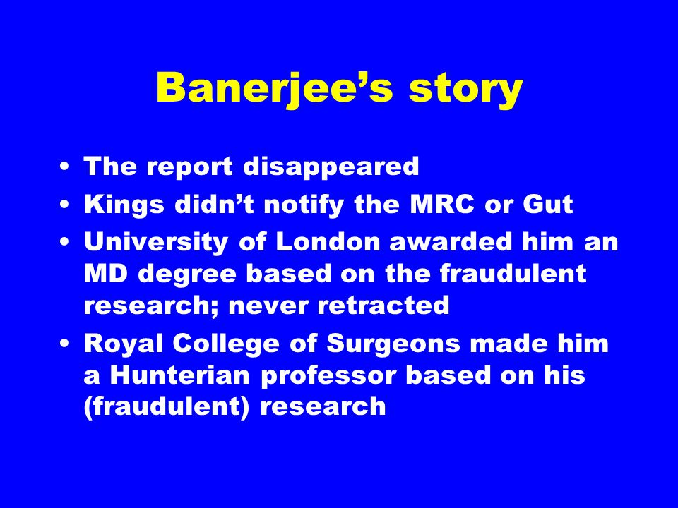 Banerjee's story The report disappeared Kings didn't notify the MRC or Gut University of London awarded him an MD degree based on the fraudulent research; never retracted Royal College of Surgeons made him a Hunterian professor based on his (fraudulent) research