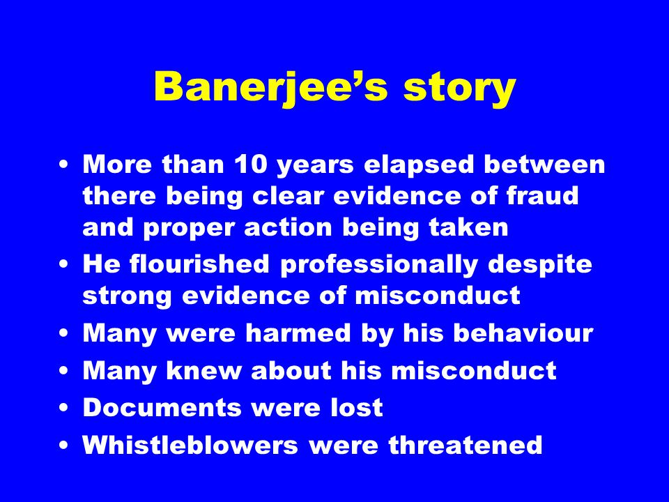 Banerjee's story More than 10 years elapsed between there being clear evidence of fraud and proper action being taken He flourished professionally despite strong evidence of misconduct Many were harmed by his behaviour Many knew about his misconduct Documents were lost Whistleblowers were threatened