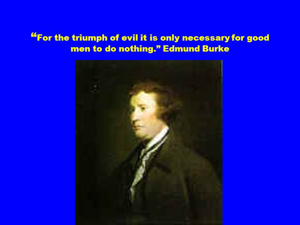 For the triumph of evil it is only necessary for good men to do nothing. Edmund Burke